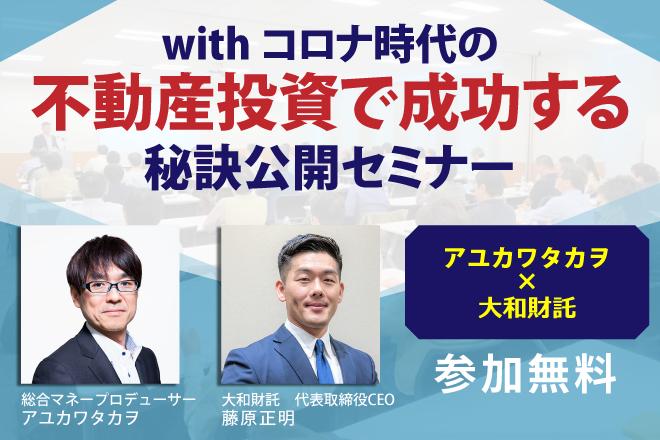 <アユカワタカヲ氏×大和財託>withコロナ時代の不動産投資で成功する秘訣公開セミナー