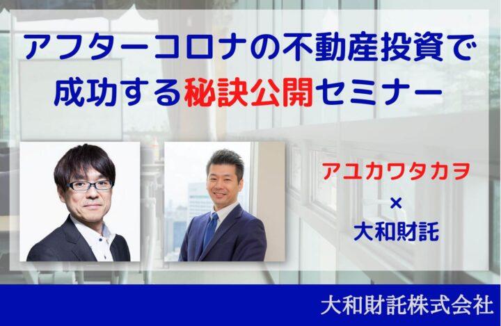 <アユカワタカヲ氏×大和財託>アフターコロナの不動産投資で成功する秘訣公開セミナー