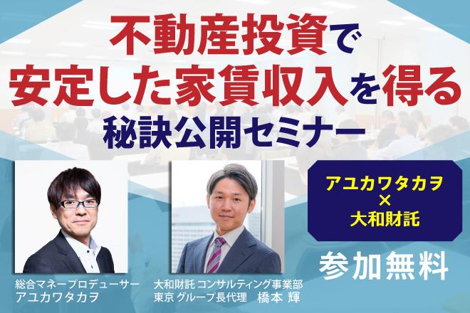 <アユカワタカヲ氏×大和財託>不動産投資で安定した家賃収入を得る秘訣公開セミナー